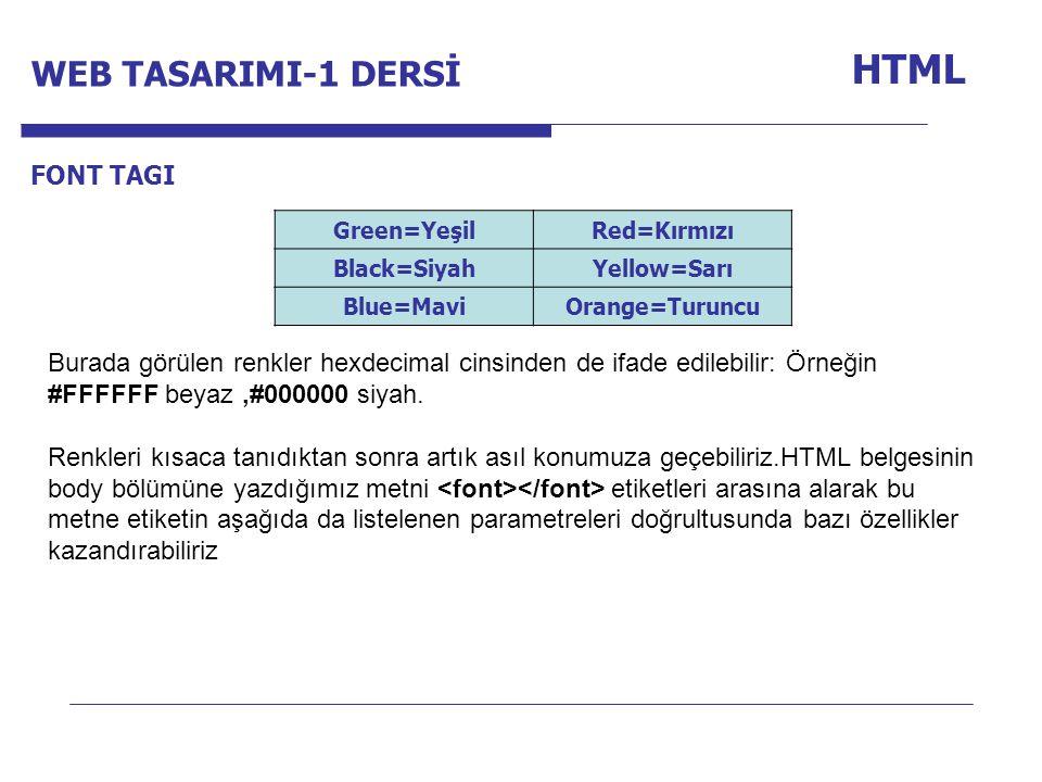 Internet Programcılığı -1 Dersi HTML FONT TAGI Burada görülen renkler hexdecimal cinsinden de ifade edilebilir: Örneğin #FFFFFF beyaz,#000000 siyah.