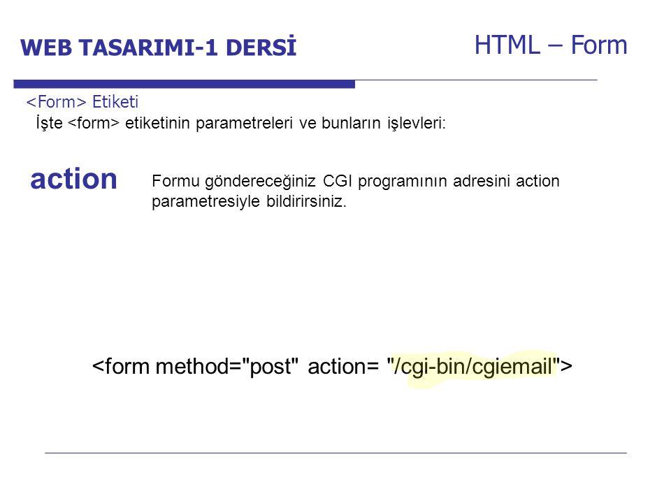 Internet Programcılığı -1 Dersi HTML – Form Formu göndereceğiniz CGI programının adresini action parametresiyle bildirirsiniz. Etiketi action İşte eti