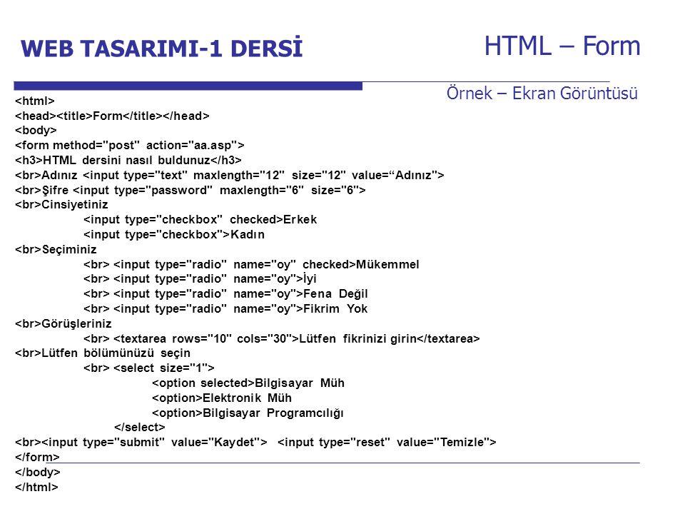 Internet Programcılığı -1 Dersi HTML – Form Örnek – Ekran Görüntüsü Form HTML dersini nasıl buldunuz Adınız Şifre Cinsiyetiniz Erkek Kadın Seçiminiz Mükemmel İyi Fena Değil Fikrim Yok Görüşleriniz Lütfen fikrinizi girin Lütfen bölümünüzü seçin Bilgisayar Müh Elektronik Müh Bilgisayar Programcılığı WEB TASARIMI-1 DERSİ