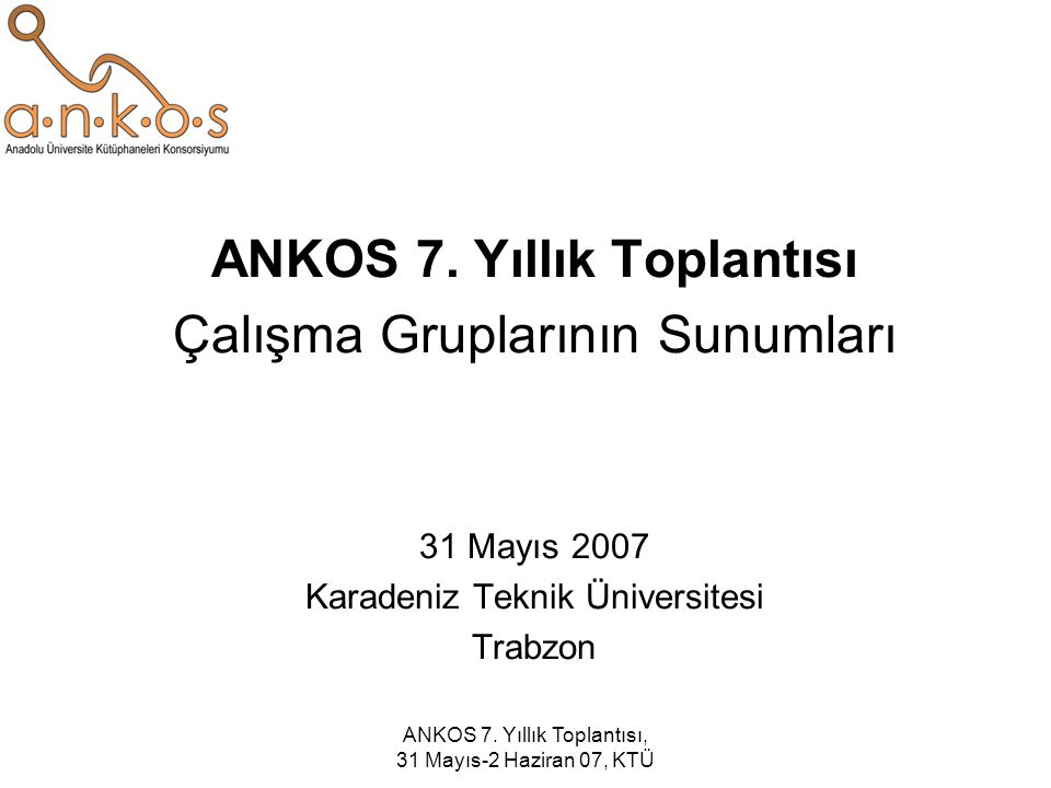 ANKOS 7. Yıllık Toplantısı, 31 Mayıs-2 Haziran 07, KTÜ ANKOS 7. Yıllık Toplantısı Çalışma Gruplarının Sunumları 31 Mayıs 2007 Karadeniz Teknik Ünivers