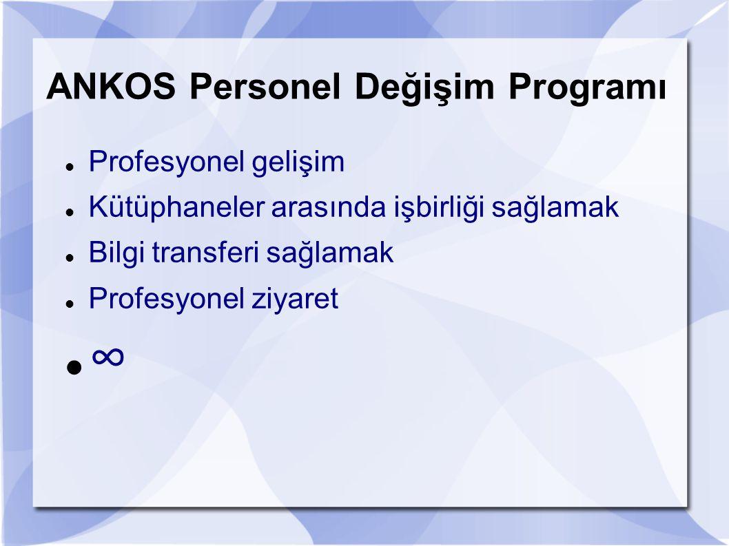 ANKOS Personel Değişim Programı Profesyonel gelişim Kütüphaneler arasında işbirliği sağlamak Bilgi transferi sağlamak Profesyonel ziyaret ∞