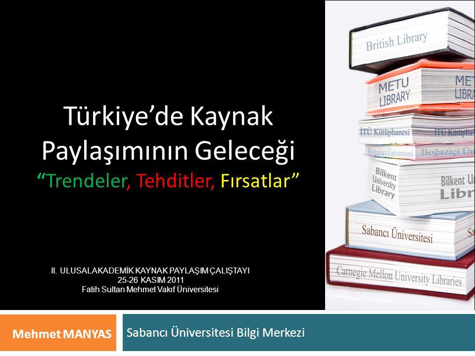 Türkiye'de Kaynak Paylaşımının Geleceği Trendeler, Tehditler, Fırsatlar Sabancı Üniversitesi Bilgi Merkezi Mehmet MANYAS II.