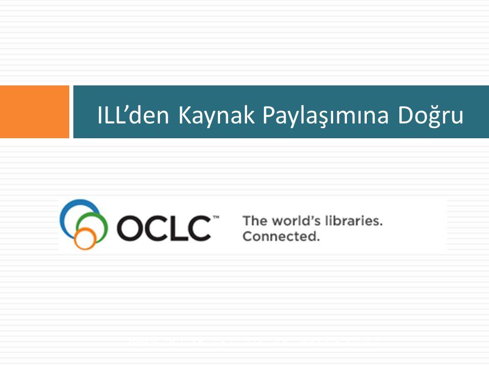 Kullanılan otomasyon ve sistemler  OCLC ILLiad  Kurumsal, yerel ve bölgesel uygulamalar  Borrow Direct, BONUS, CRL, CLS, RLCP, NEOS, PALCI, GIL Express, Ohio Link  Kütüphane otomasyon sisteminin ILL modülü  ULAKB İ M Belge Sa ğ lama  Yazılımların ILL Modülleri  K İ TS  OCLC  TUBESS Uluslararası Ulusal