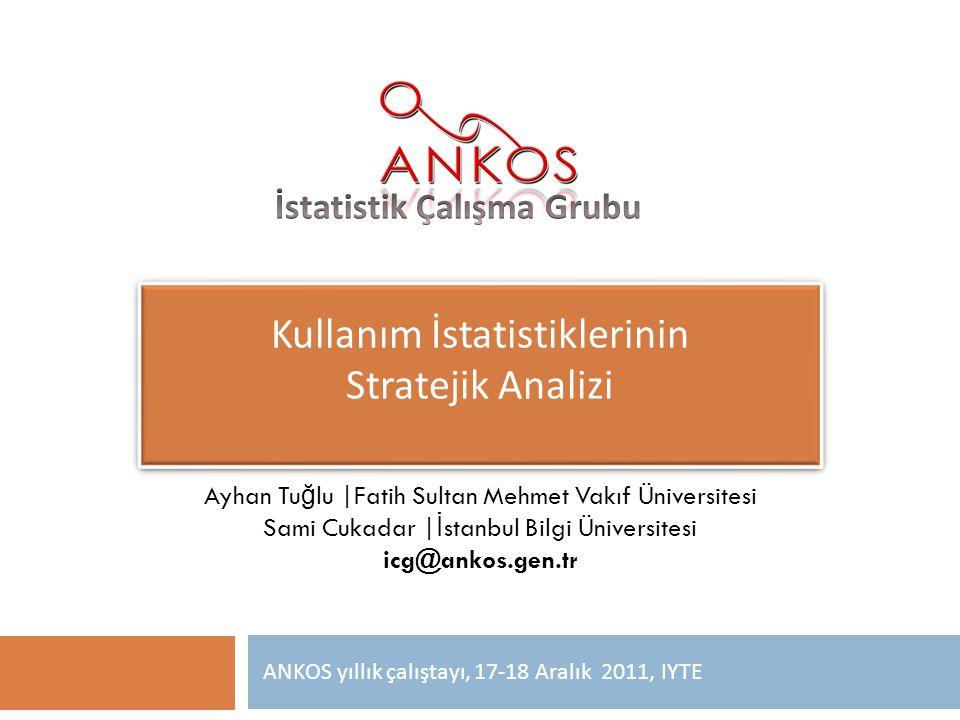 Kullanım İstatistiklerinin Stratejik Analizi ANKOS yıllık çalıştayı, 17-18 Aralık 2011, IYTE Ayhan Tu ğ lu |Fatih Sultan Mehmet Vakıf Üniversitesi Sam