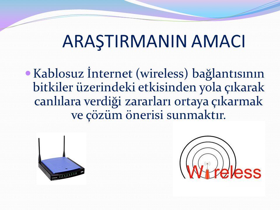 ARAŞTIRMANIN AMACI Kablosuz İnternet (wireless) bağlantısının bitkiler üzerindeki etkisinden yola çıkarak canlılara verdiği zararları ortaya çıkarmak ve çözüm önerisi sunmaktır.