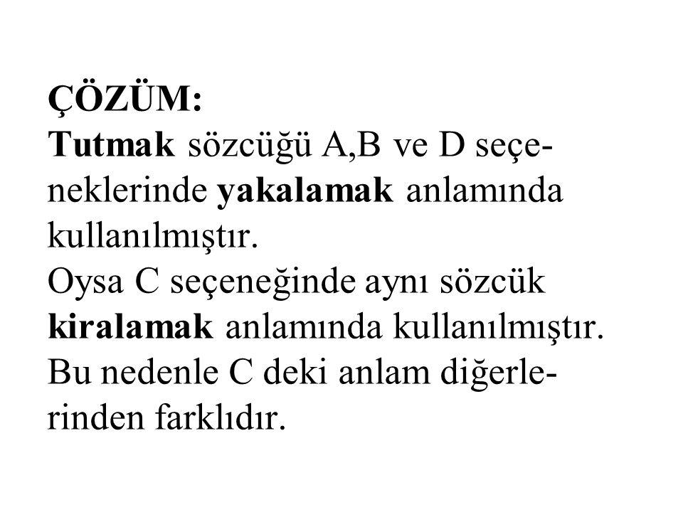 ÇÖZÜM: Tutmak sözcüğü A,B ve D seçe- neklerinde yakalamak anlamında kullanılmıştır. Oysa C seçeneğinde aynı sözcük kiralamak anlamında kullanılmıştır.
