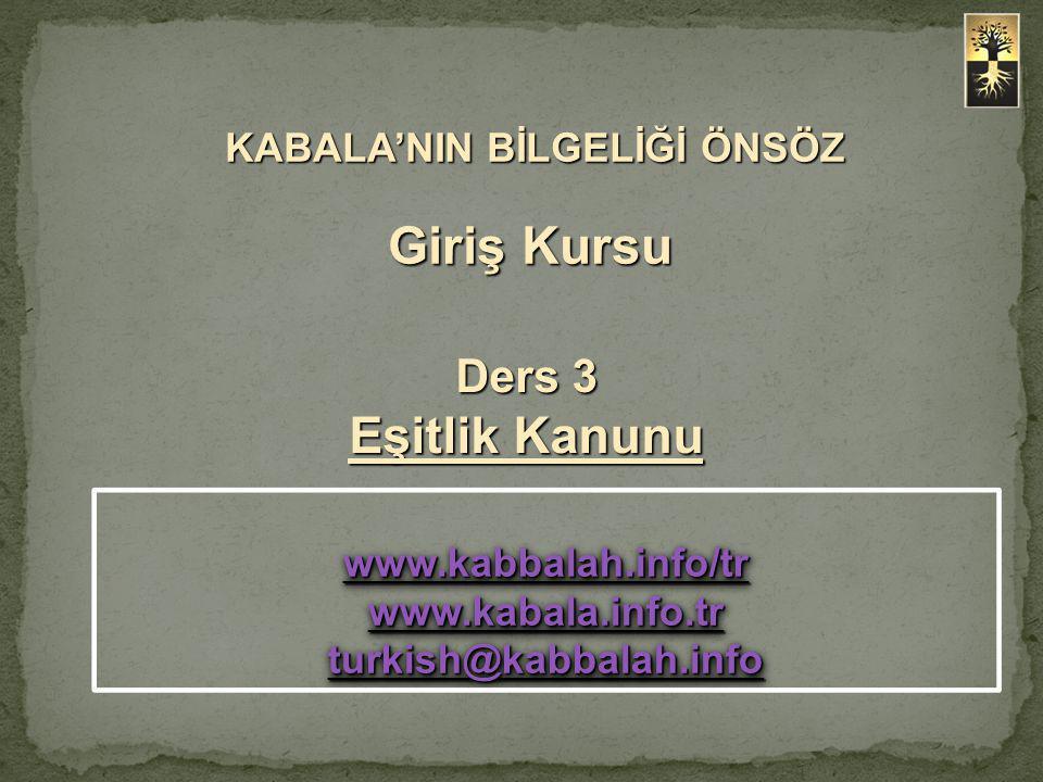 KABALA'NIN BİLGELİĞİ ÖNSÖZ Giriş Kursu KABALA'NIN BİLGELİĞİ ÖNSÖZ Giriş Kursu Ders 3 Eşitlik Kanunu www.kabbalah.info/tr www.kabala.info.tr www.kabbalah.info/tr www.kabala.info.tr turkish@kabbalah.info turkish@kabbalah.info www.kabbalah.info/tr www.kabala.info.tr www.kabbalah.info/tr www.kabala.info.tr turkish@kabbalah.info turkish@kabbalah.info