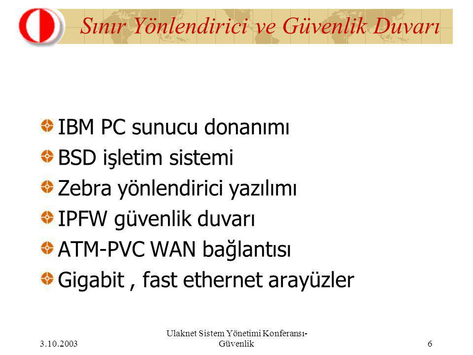 3.10.2003 Ulaknet Sistem Yönetimi Konferansı- Güvenlik 6 Sınır Yönlendirici ve Güvenlik Duvarı IBM PC sunucu donanımı BSD işletim sistemi Zebra yönlendirici yazılımı IPFW güvenlik duvarı ATM-PVC WAN bağlantısı Gigabit, fast ethernet arayüzler