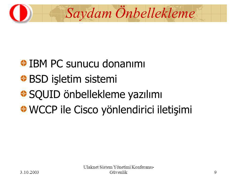 3.10.2003 Ulaknet Sistem Yönetimi Konferansı- Güvenlik 9 Saydam Önbellekleme IBM PC sunucu donanımı BSD işletim sistemi SQUID önbellekleme yazılımı WCCP ile Cisco yönlendirici iletişimi
