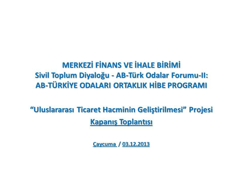 MERKEZİ FİNANS VE İHALE BİRİMİ Sivil Toplum Diyaloğu - AB-Türk Odalar Forumu-II: AB-TÜRKİYE ODALARI ORTAKLIK HİBE PROGRAMI Uluslararası Ticaret Hacminin Geliştirilmesi Projesi Kapanış Toplantısı Çaycuma / 03.12.2013