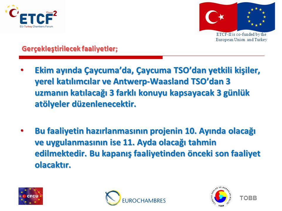 ETCF-II is co-funded by the European Union and Turkey TOBB Gerçekleştirilecek faaliyetler; Ekim ayında Çaycuma'da, Çaycuma TSO'dan yetkili kişiler, yerel katılımcılar ve Antwerp-Waasland TSO'dan 3 uzmanın katılacağı 3 farklı konuyu kapsayacak 3 günlük atölyeler düzenlenecektir.