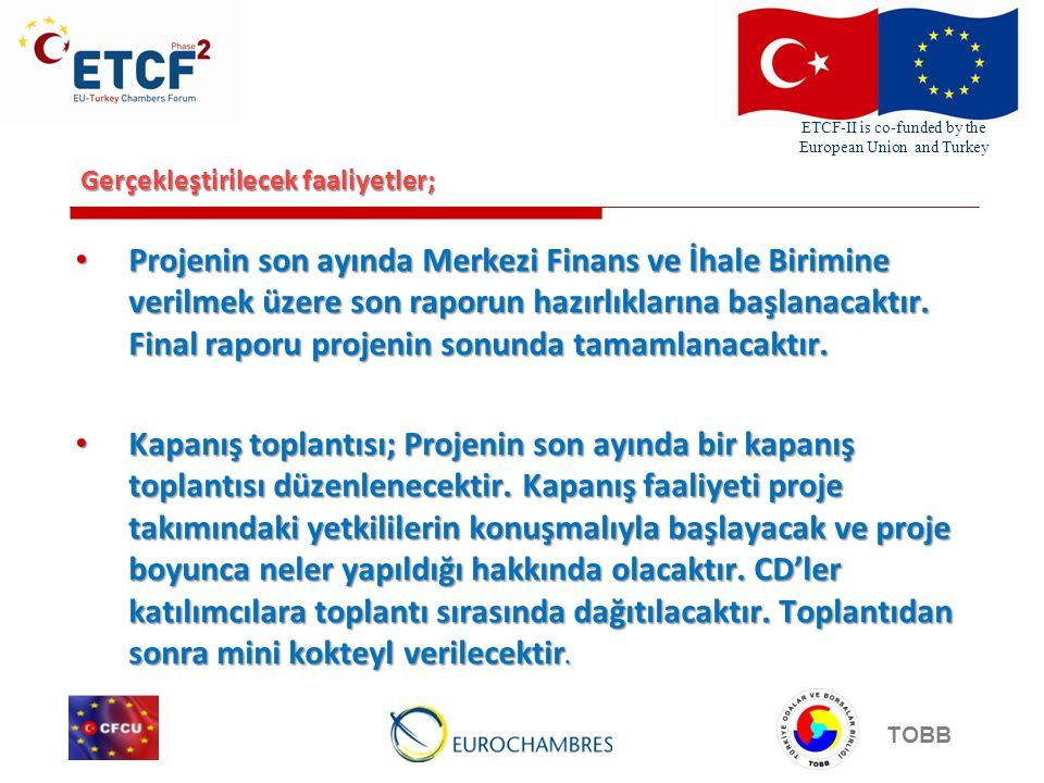 ETCF-II is co-funded by the European Union and Turkey TOBB Gerçekleştirilecek faaliyetler; Projenin son ayında Merkezi Finans ve İhale Birimine verilmek üzere son raporun hazırlıklarına başlanacaktır.