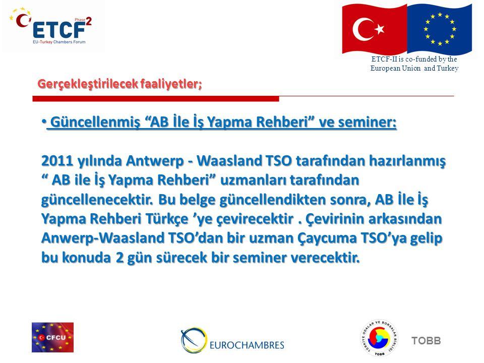 ETCF-II is co-funded by the European Union and Turkey TOBB Gerçekleştirilecek faaliyetler; Güncellenmiş AB İle İş Yapma Rehberi ve seminer: Güncellenmiş AB İle İş Yapma Rehberi ve seminer: 2011 yılında Antwerp - Waasland TSO tarafından hazırlanmış AB ile İş Yapma Rehberi uzmanları tarafından güncellenecektir.