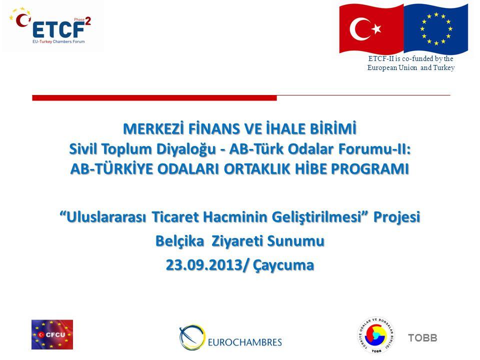 ETCF-II is co-funded by the European Union and Turkey TOBB MERKEZİ FİNANS VE İHALE BİRİMİ Sivil Toplum Diyaloğu - AB-Türk Odalar Forumu-II: AB-TÜRKİYE ODALARI ORTAKLIK HİBE PROGRAMI Uluslararası Ticaret Hacminin Geliştirilmesi Projesi Belçika Ziyareti Sunumu 23.09.2013/ Çaycuma