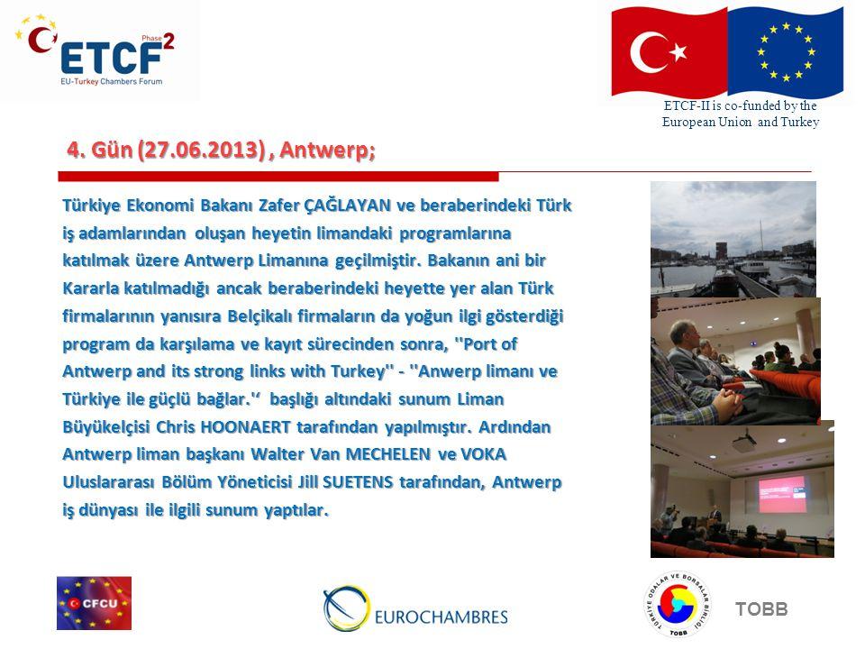 ETCF-II is co-funded by the European Union and Turkey TOBB 4. Gün (27.06.2013), Antwerp; Türkiye Ekonomi Bakanı Zafer ÇAĞLAYAN ve beraberindeki Türk i