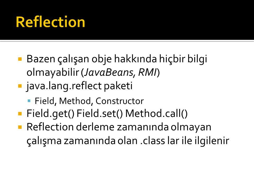  Bazen çalışan obje hakkında hiçbir bilgi olmayabilir (JavaBeans, RMI)  java.lang.reflect paketi  Field, Method, Constructor  Field.get() Field.set() Method.call()  Reflection derleme zamanında olmayan çalışma zamanında olan.class lar ile ilgilenir
