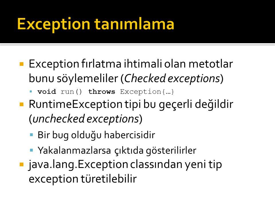  Exception fırlatma ihtimali olan metotlar bunu söylemeliler (Checked exceptions)  void run() throws Exception{…}  RuntimeException tipi bu geçerli değildir (unchecked exceptions)  Bir bug olduğu habercisidir  Yakalanmazlarsa çıktıda gösterilirler  java.lang.Exception classından yeni tip exception türetilebilir