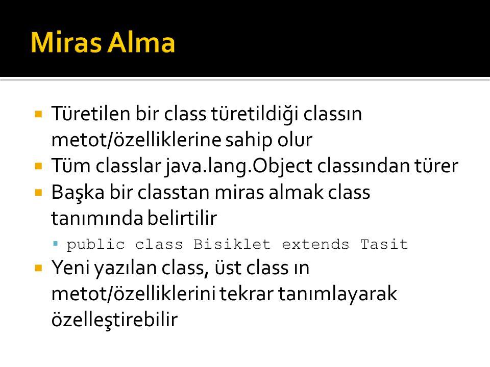  Türetilen bir class türetildiği classın metot/özelliklerine sahip olur  Tüm classlar java.lang.Object classından türer  Başka bir classtan miras almak class tanımında belirtilir  public class Bisiklet extends Tasit  Yeni yazılan class, üst class ın metot/özelliklerini tekrar tanımlayarak özelleştirebilir