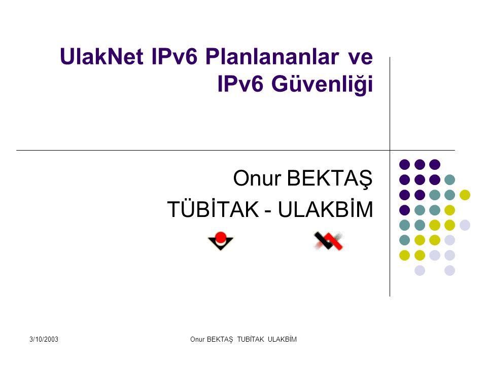 3/10/2003Onur BEKTAŞ TUBİTAK ULAKBİM IPV6 Başlangıç1982 128 bit adresleme Daha hızlı (Basitleştirlmiş header formatı) Daha güvenli (AH ve ESP eklentikeri) Daha iyi Servis Kalitesi Yönetimi (QOS) Dinamik IP yönetimi(DHCP benzeri Stateless autoconfiguration)