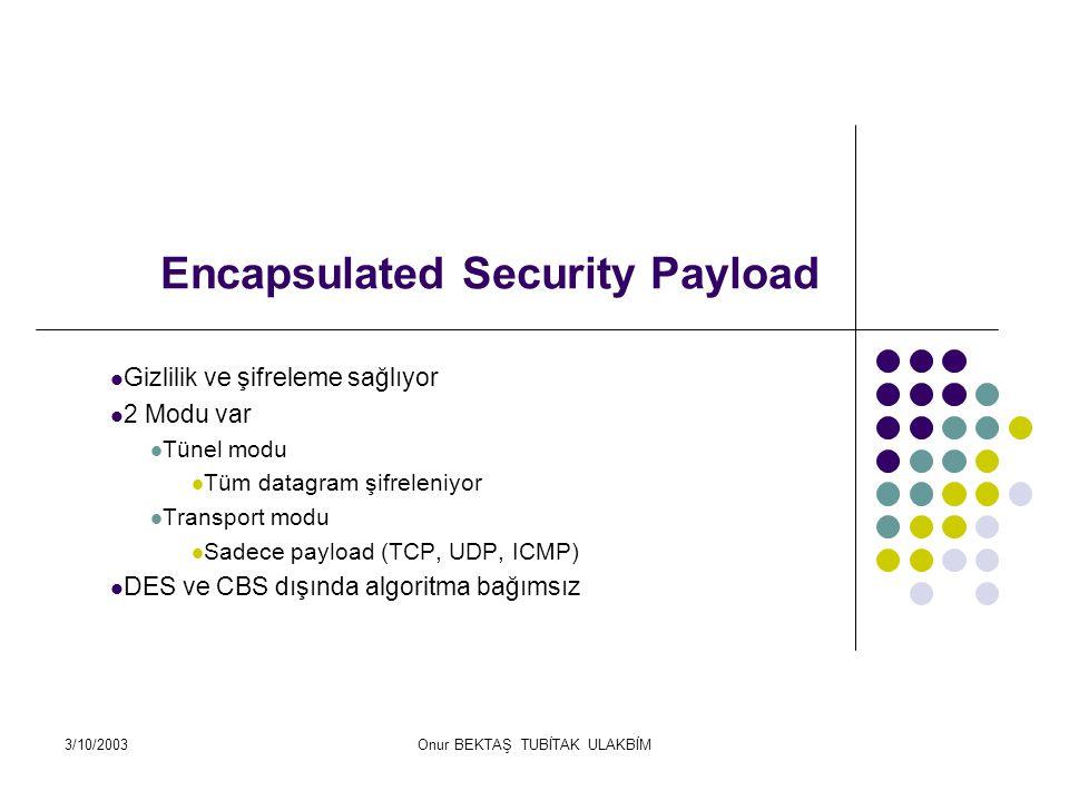 3/10/2003Onur BEKTAŞ TUBİTAK ULAKBİM Encapsulated Security Payload Gizlilik ve şifreleme sağlıyor 2 Modu var Tünel modu Tüm datagram şifreleniyor Transport modu Sadece payload (TCP, UDP, ICMP) DES ve CBS dışında algoritma bağımsız