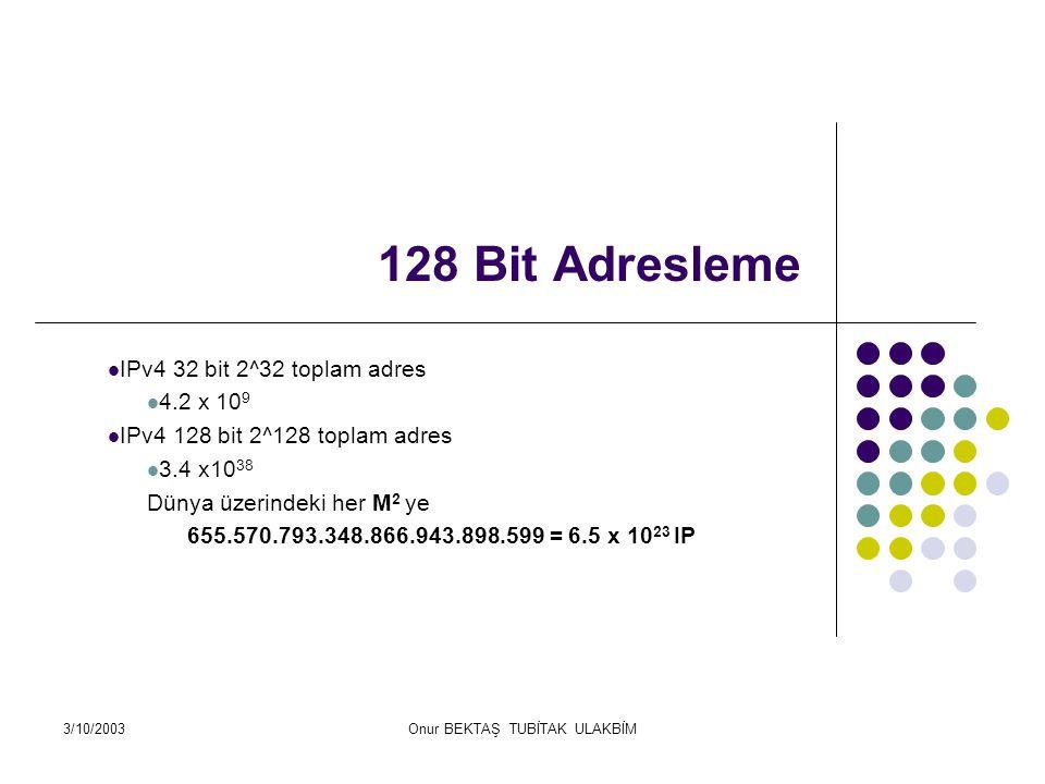 3/10/2003Onur BEKTAŞ TUBİTAK ULAKBİM 128 Bit Adresleme IPv4 32 bit 2^32 toplam adres 4.2 x 10 9 IPv4 128 bit 2^128 toplam adres 3.4 x10 38 Dünya üzerindeki her M 2 ye 655.570.793.348.866.943.898.599 = 6.5 x 10 23 IP