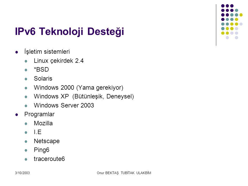 3/10/2003Onur BEKTAŞ TUBİTAK ULAKBİM UlakNET IPV6 Mevcut Durum Mevcut IPV6 Bağlantısı GEANT (Avrupa Akademik Ağı IPv6 Destekli) Ulaknet Servisleri: Prefix 2001:A98:0010:0000::/64 DNS + BIND 9.2,*  AAAA kayıtları yapıldı SSH + ssh ver 3.2.* www.ssh.comwww.ssh.com Güvenlik duvarı + FTP : ftp.ulak.net.trftp.ulak.net.tr - proftpd.1.2.9rc2 ( v4 + V6 calişma sorunlu) + Apache 2.0.x PROXY wwwcache.ulak.net.tr Squid IPv6 desteği yok.