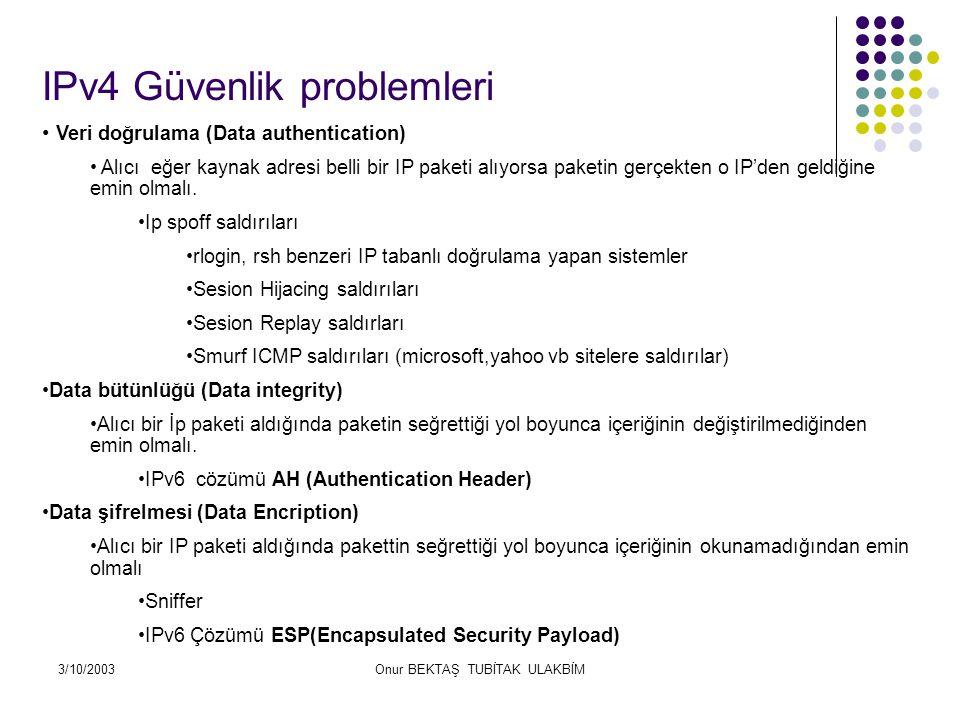 3/10/2003Onur BEKTAŞ TUBİTAK ULAKBİM IPv4 Güvenlik problemleri Veri doğrulama (Data authentication) Alıcı eğer kaynak adresi belli bir IP paketi alıyorsa paketin gerçekten o IP'den geldiğine emin olmalı.