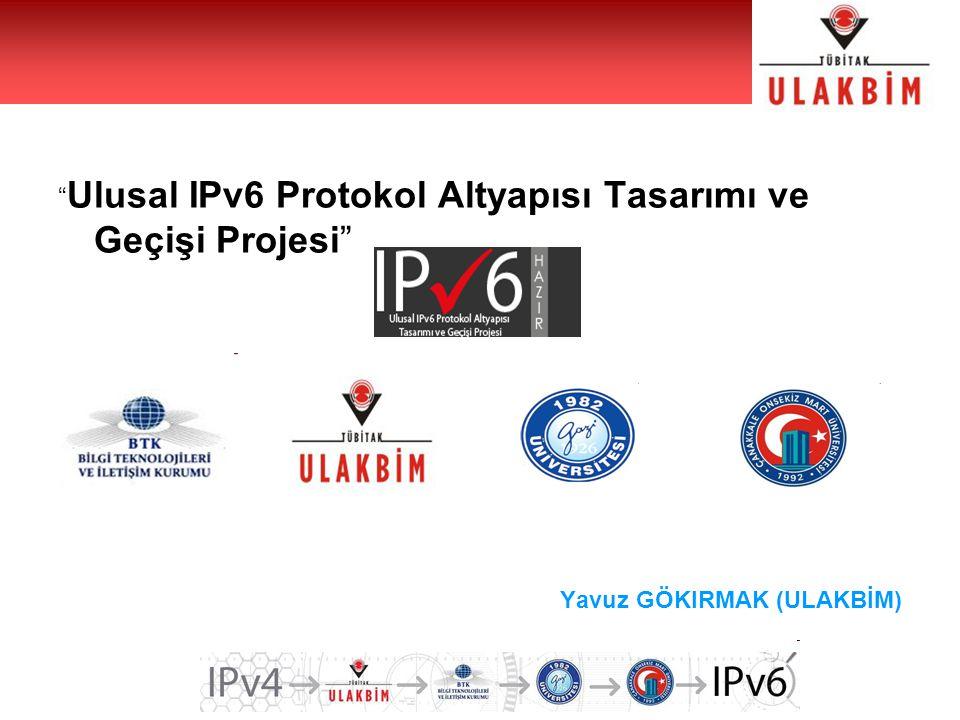 Ulusal IPv6 Protokol Altyapısı Tasarımı ve Geçişi Projesi Yavuz GÖKIRMAK (ULAKBİM)