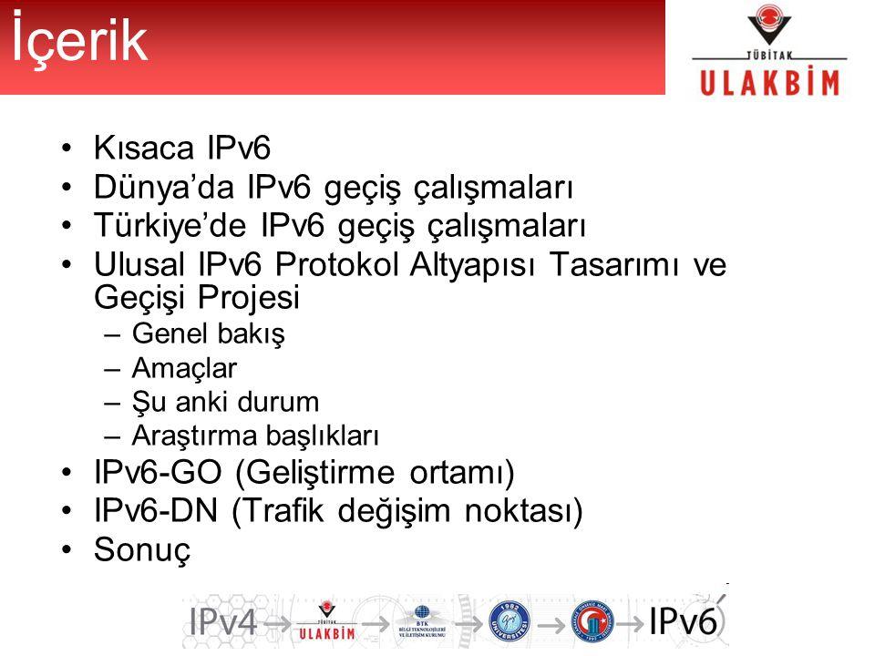 Kısaca IPv6 Dünya'da IPv6 geçiş çalışmaları Türkiye'de IPv6 geçiş çalışmaları Ulusal IPv6 Protokol Altyapısı Tasarımı ve Geçişi Projesi –Genel bakış –Amaçlar –Şu anki durum –Araştırma başlıkları IPv6-GO (Geliştirme ortamı) IPv6-DN (Trafik değişim noktası) Sonuç İçerik