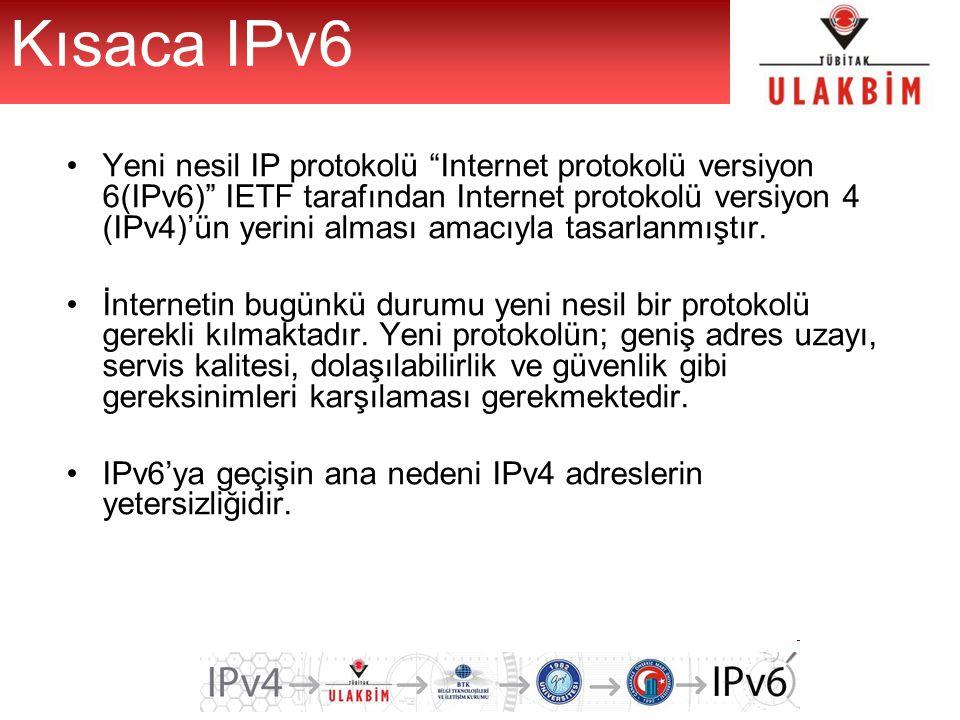 Kısaca IPv6 Yeni nesil IP protokolü Internet protokolü versiyon 6(IPv6) IETF tarafından Internet protokolü versiyon 4 (IPv4)'ün yerini alması amacıyla tasarlanmıştır.