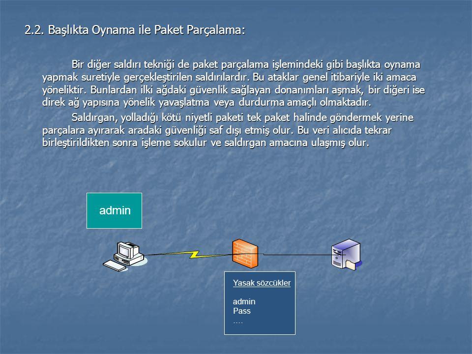 2.2. Başlıkta Oynama ile Paket Parçalama: Bir diğer saldırı tekniği de paket parçalama işlemindeki gibi başlıkta oynama yapmak suretiyle gerçekleştiri