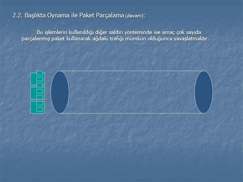 2.2. Başlıkta Oynama ile Paket Parçalama (devam) : Bu işlemlerin kullanıldığı diğer saldırı yönteminde ise amaç çok sayıda parçalanmış paket kullanara