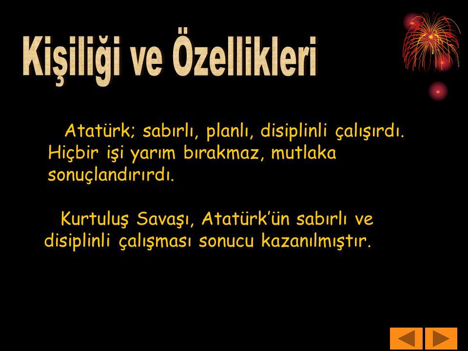 Atatürk; sabırlı, planlı, disiplinli çalışırdı. Hiçbir işi yarım bırakmaz, mutlaka sonuçlandırırdı. Kurtuluş Savaşı, Atatürk'ün sabırlı ve disiplinli