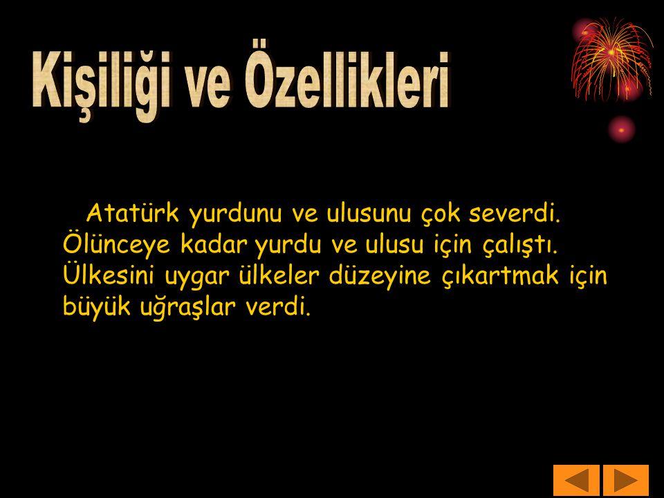 Atatürk yurdunu ve ulusunu çok severdi. Ölünceye kadar yurdu ve ulusu için çalıştı. Ülkesini uygar ülkeler düzeyine çıkartmak için büyük uğraşlar verd
