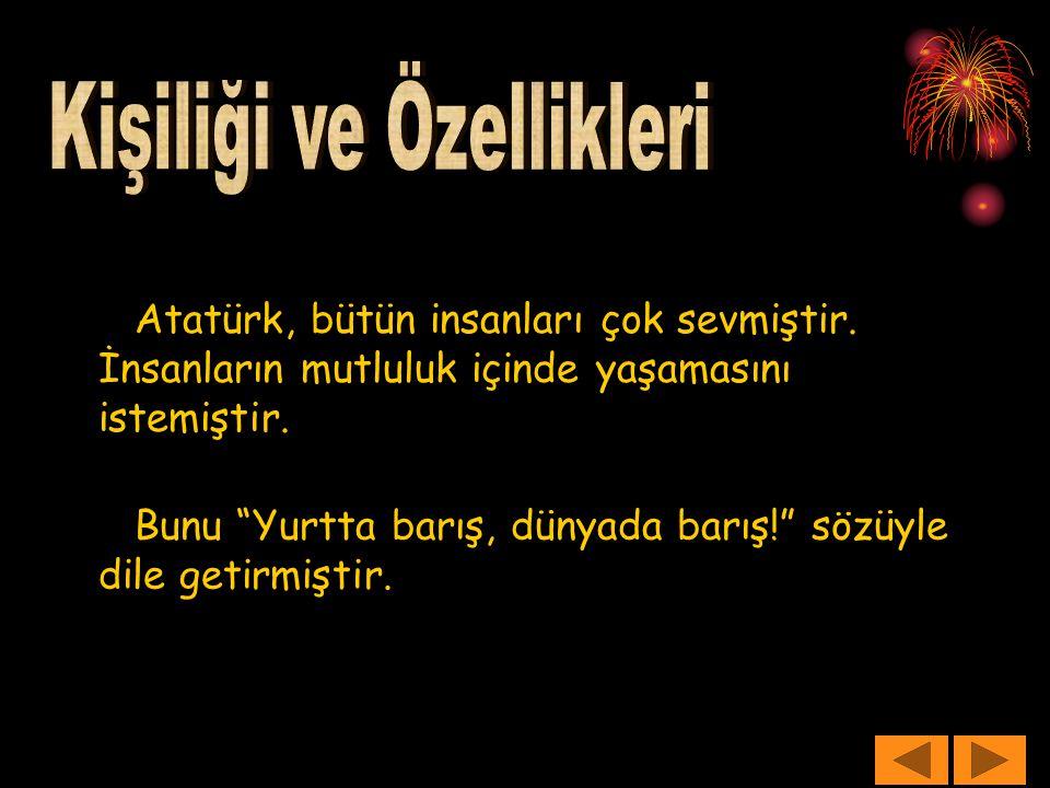 """Atatürk, bütün insanları çok sevmiştir. İnsanların mutluluk içinde yaşamasını istemiştir. Bunu """"Yurtta barış, dünyada barış!"""" sözüyle dile getirmiştir"""
