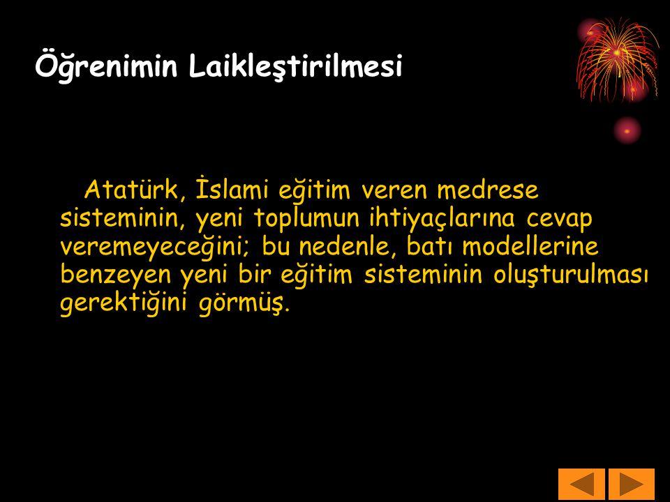 Öğrenimin Laikleştirilmesi Atatürk, İslami eğitim veren medrese sisteminin, yeni toplumun ihtiyaçlarına cevap veremeyeceğini; bu nedenle, batı modelle