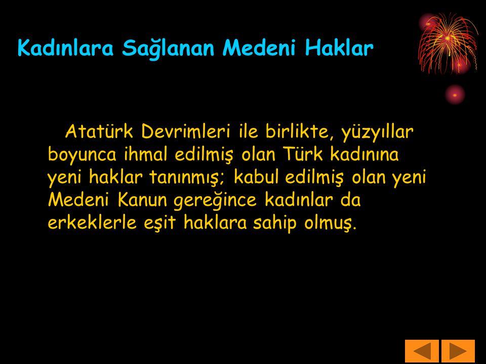 Kadınlara Sağlanan Medeni Haklar Atatürk Devrimleri ile birlikte, yüzyıllar boyunca ihmal edilmiş olan Türk kadınına yeni haklar tanınmış; kabul edilm