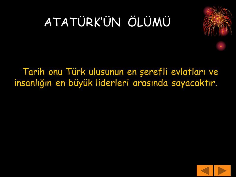 Tarih onu Türk ulusunun en şerefli evlatları ve insanlığın en büyük liderleri arasında sayacaktır.  ATATÜRK'ÜN ÖLÜMÜ