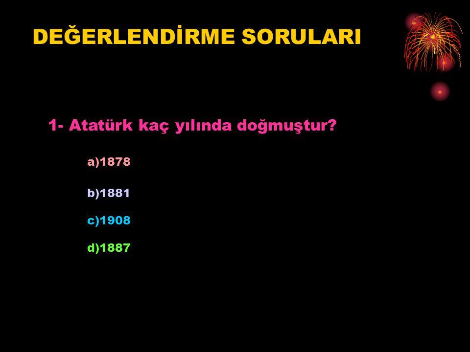 DEĞERLENDİRME SORULARI 1- Atatürk kaç yılında doğmuştur? a)1878 b)1881 c)1908 d)1887