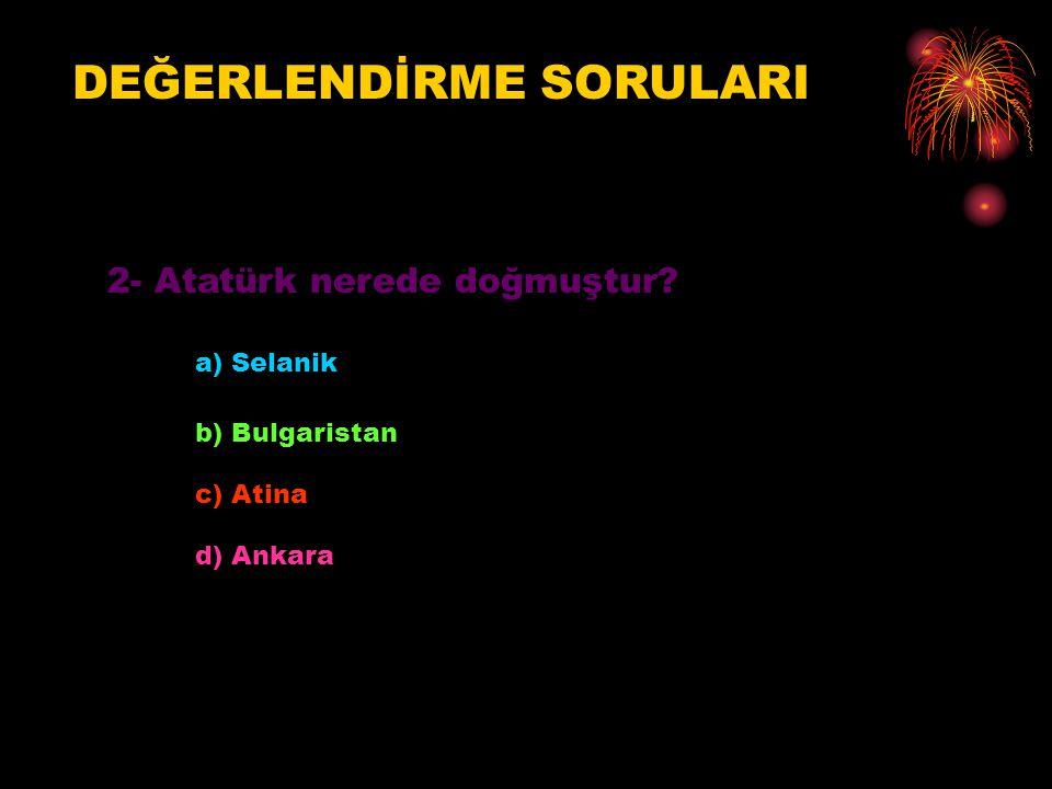 DEĞERLENDİRME SORULARI 2- Atatürk nerede doğmuştur? a) Selanik b) Bulgaristan c) Atina d) Ankara