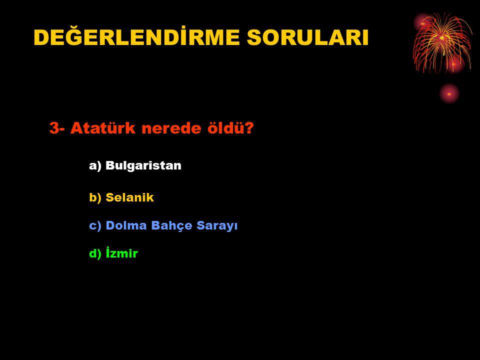 DEĞERLENDİRME SORULARI 3- Atatürk nerede öldü? a) Bulgaristan b) Selanik c) Dolma Bahçe Sarayı d) İzmir
