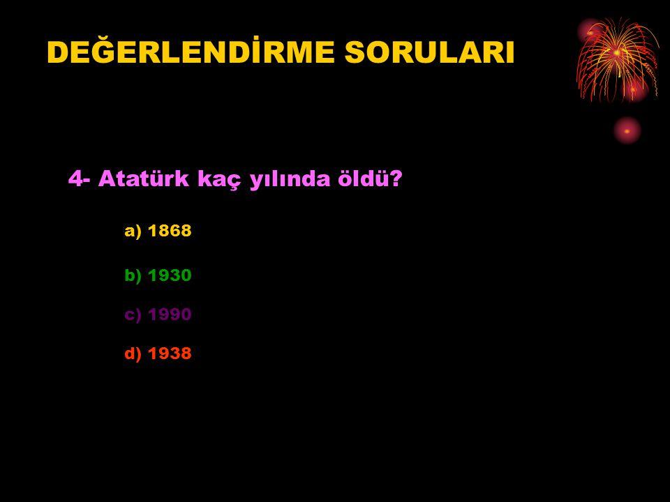 DEĞERLENDİRME SORULARI 4- Atatürk kaç yılında öldü? a) 1868 b) 1930 c) 1990 d) 1938