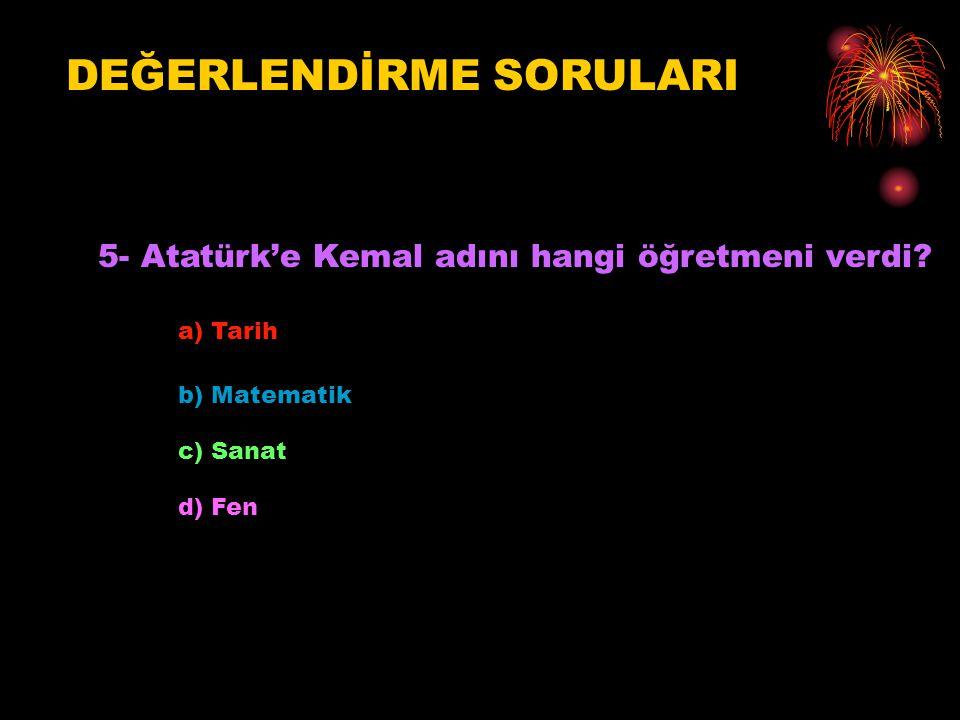 DEĞERLENDİRME SORULARI 5- Atatürk'e Kemal adını hangi öğretmeni verdi? a) Tarih b) Matematik c) Sanat d) Fen