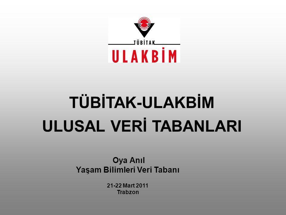 Oya Anıl Yaşam Bilimleri Veri Tabanı 21-22 Mart 2011 Trabzon TÜBİTAK-ULAKBİM ULUSAL VERİ TABANLARI