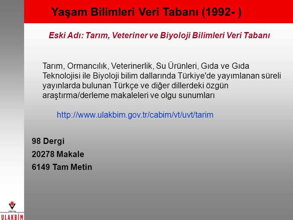 Yaşam Bilimleri Veri Tabanı (1992- ) Eski Adı: Tarım, Veteriner ve Biyoloji Bilimleri Veri Tabanı Tarım, Ormancılık, Veterinerlik, Su Ürünleri, Gıda ve Gıda Teknolojisi ile Biyoloji bilim dallarında Türkiye de yayımlanan süreli yayınlarda bulunan Türkçe ve diğer dillerdeki özgün araştırma/derleme makaleleri ve olgu sunumları http://www.ulakbim.gov.tr/cabim/vt/uvt/tarim 98 Dergi 20278 Makale 6149 Tam Metin