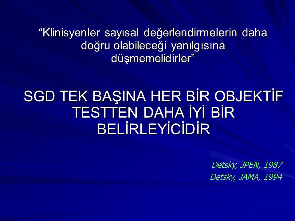 SGD TEK BAŞINA HER BİR OBJEKTİF TESTTEN DAHA İYİ BİR BELİRLEYİCİDİR Klinisyenler sayısal değerlendirmelerin daha doğru olabileceği yanılgısına düşmemelidirler Detsky, JPEN, 1987 Detsky, JAMA, 1994