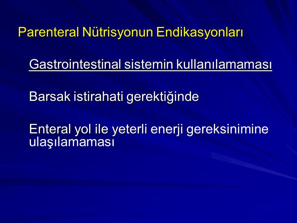Parenteral Nütrisyonun Endikasyonları Gastrointestinal sistemin kullanılamaması Barsak istirahati gerektiğinde Enteral yol ile yeterli Enteral yol ile yeterli enerji gereksinimine ulaşılamaması