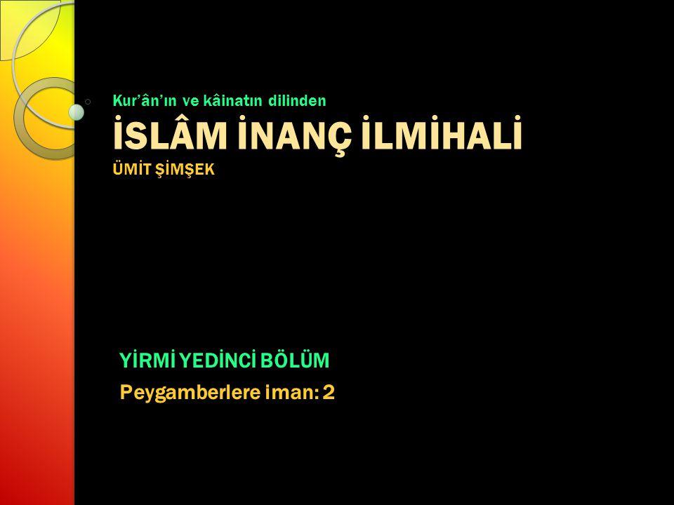 Kur'ân'ın ve kâinatın dilinden İSLÂM İNANÇ İLMİHALİ ÜMİT ŞİMŞEK YİRMİ YEDİNCİ BÖLÜM Peygamberlere iman: 2