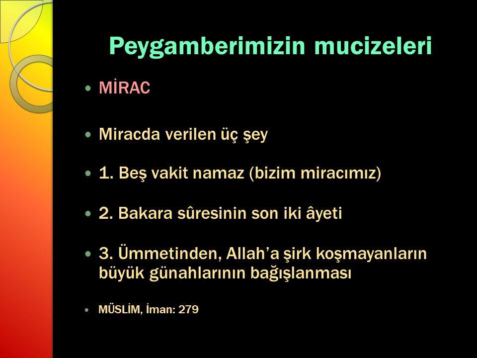 Peygamberimizin mucizeleri MİRAC Miracda verilen üç şey 1. Beş vakit namaz (bizim miracımız) 2. Bakara sûresinin son iki âyeti 3. Ümmetinden, Allah'a