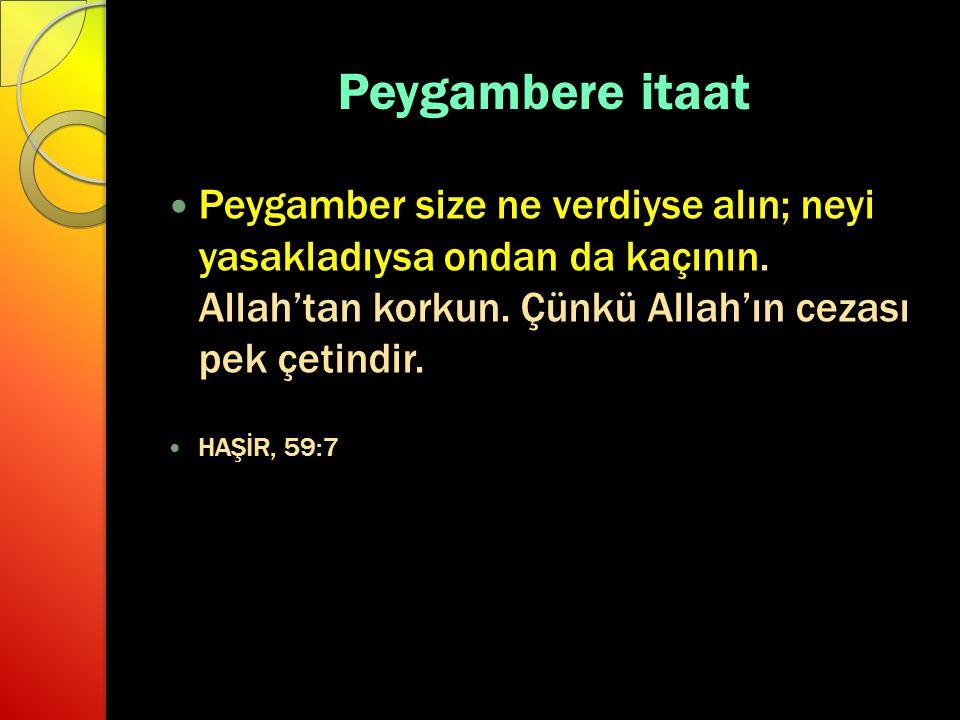 Peygambere itaat Peygamber size ne verdiyse alın; neyi yasakladıysa ondan da kaçının. Allah'tan korkun. Çünkü Allah'ın cezası pek çetindir. HAŞİR, 59: